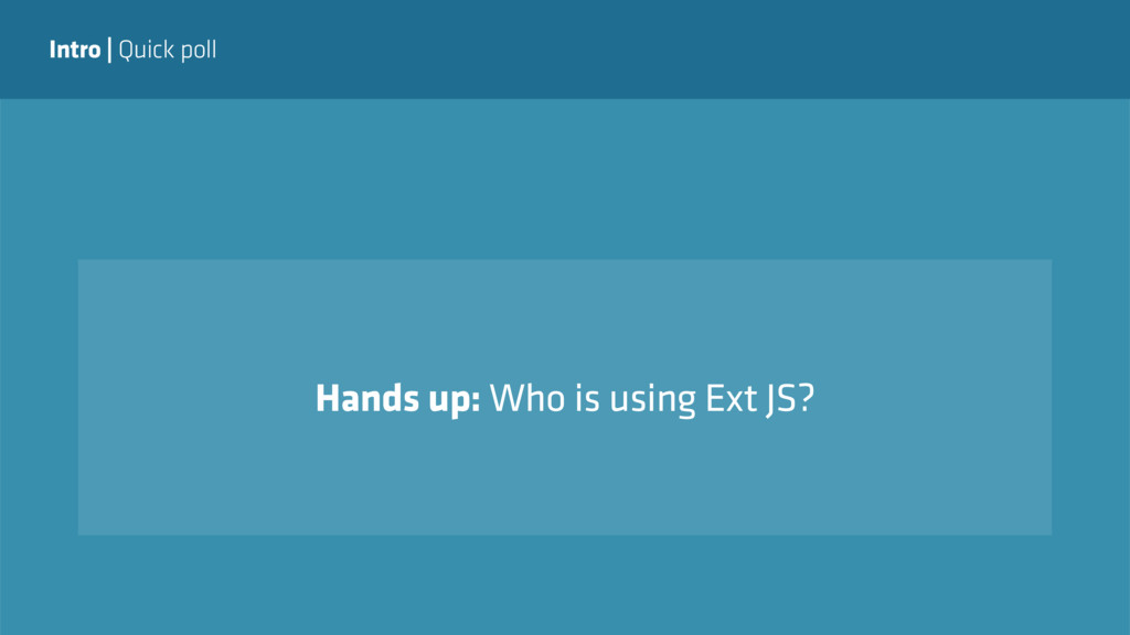 Intro   Quick poll Hands up: Who is using Ext J...