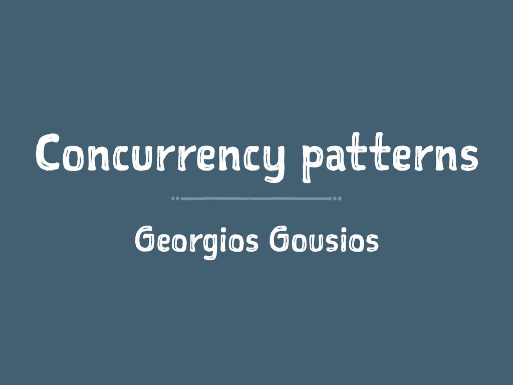 Concurrency patterns Georgios Gousios