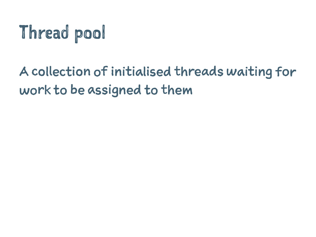 Thread pool A collection of initialised threads...