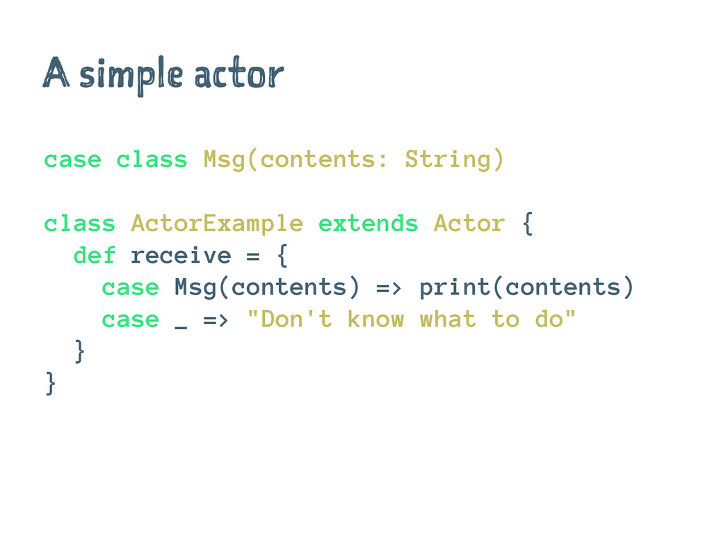 A simple actor case class Msg(contents: String)...