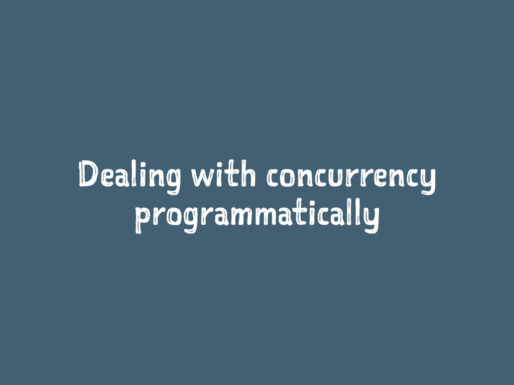Dealing with concurrency programmatically