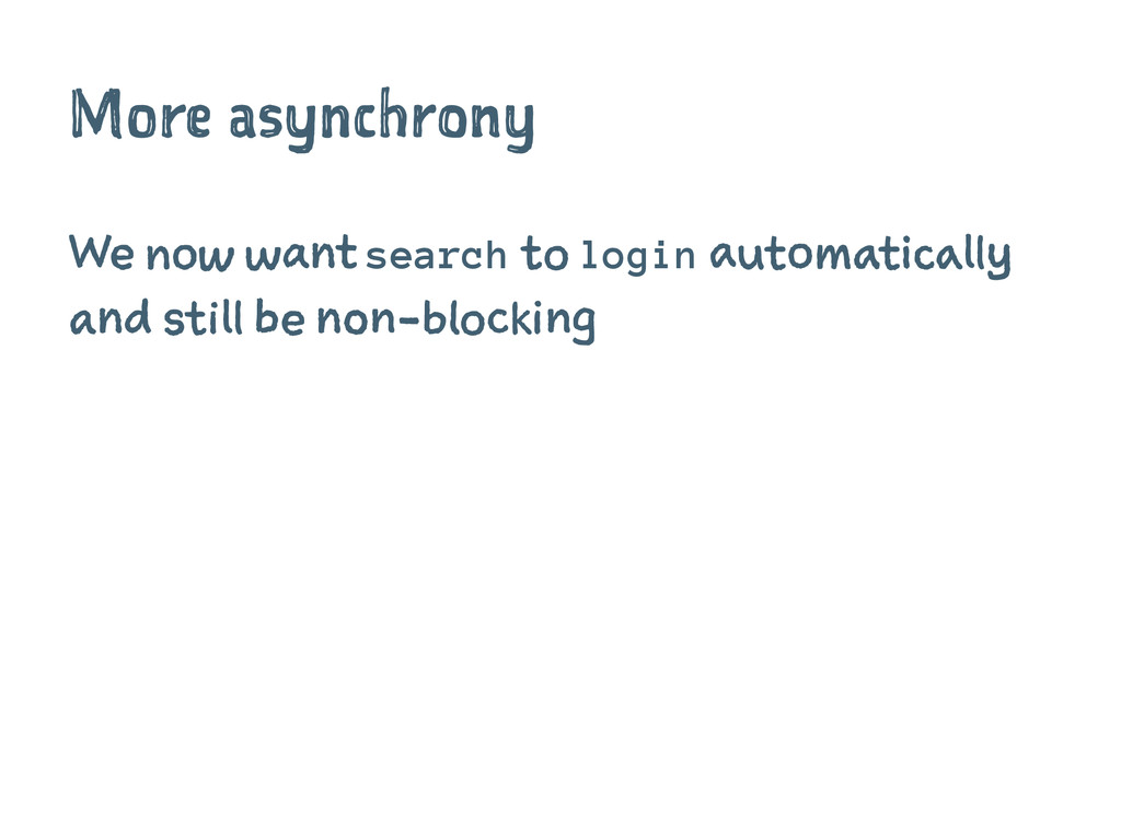 More asynchrony We now want search to login aut...