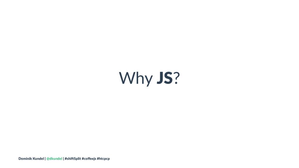 Why JS? Dominik Kundel | @dkundel | #shi2Split ...