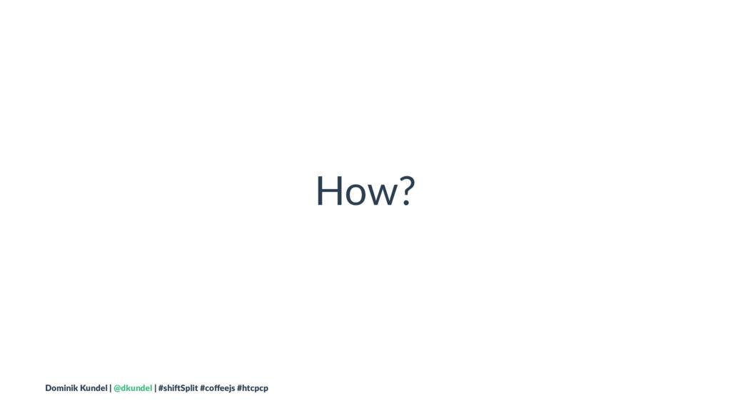 How? Dominik Kundel | @dkundel | #shi2Split #co...