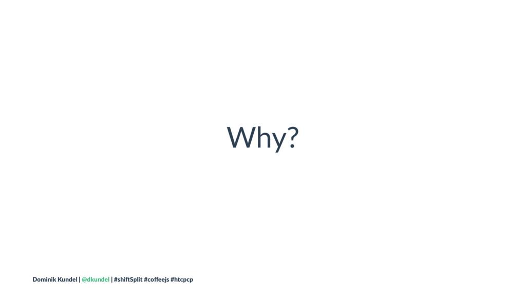 Why? Dominik Kundel | @dkundel | #shi2Split #co...