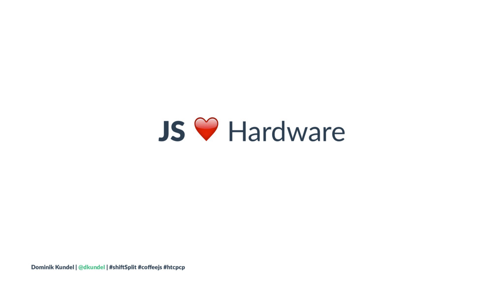 JS ❤ Hardware Dominik Kundel | @dkundel | #shi2...