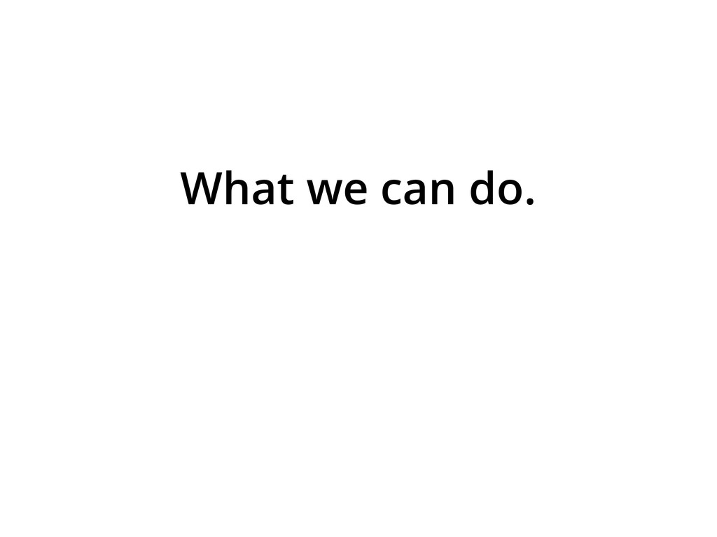 What we can do.