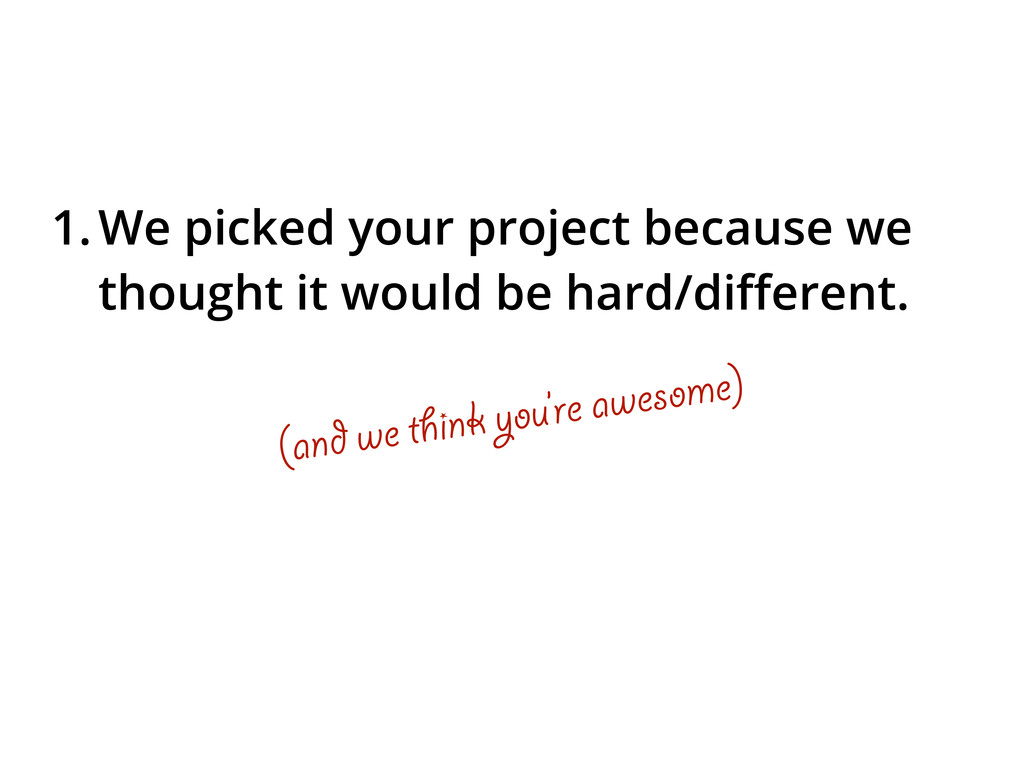 1.We picked your project because we thought it ...