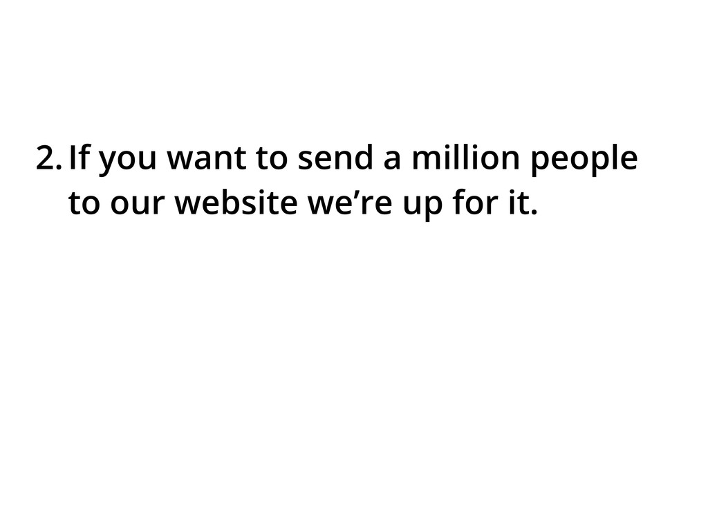 2.If you want to send a million people to our w...