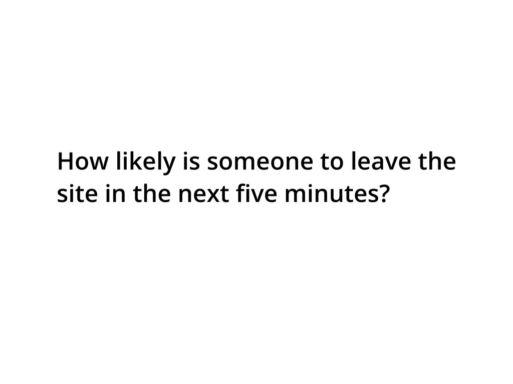 How likely is someone to leave the site in the ...