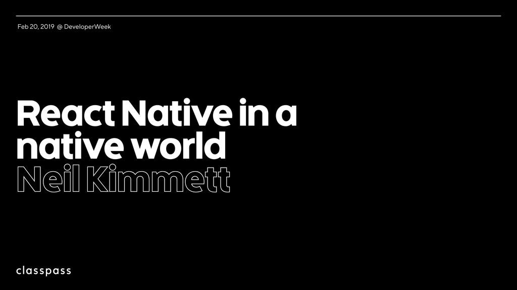 React Native in a native world Neil Kimmett Feb...
