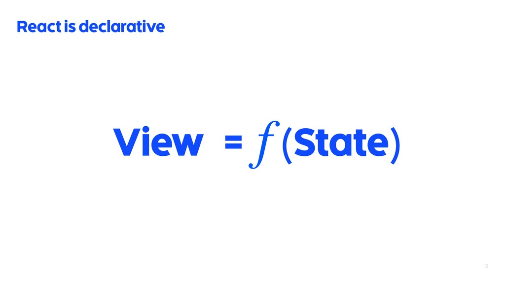 12 React is declarative View = (State) f