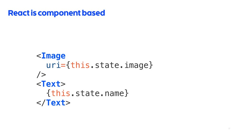 17 React is component based <Image uri={this.st...
