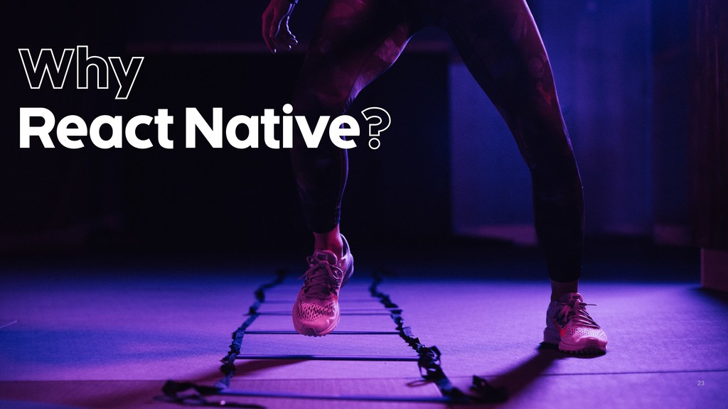 23 Why React Native?