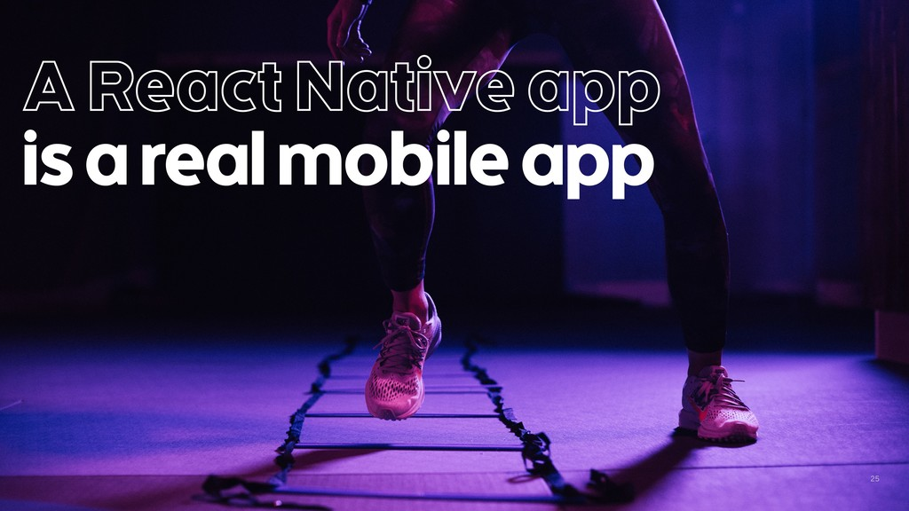 25 A React Native app is a real mobile app