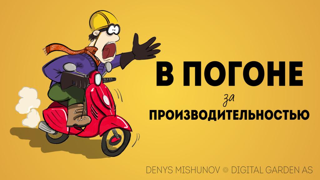 В ПОГОНЕ за ПРОИЗВОДИТЕЛЬНОСТЬЮ DENYS MISHUNOV ...
