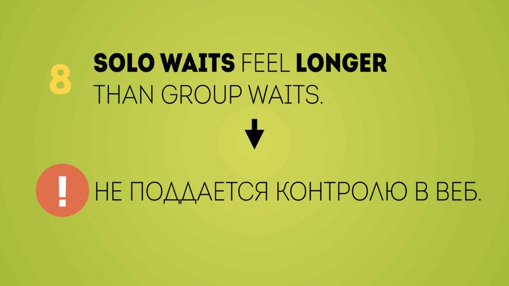 Solo waits feel longer than group waits. 8 не п...