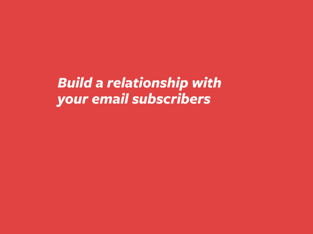Build a relationship with your email subscribers