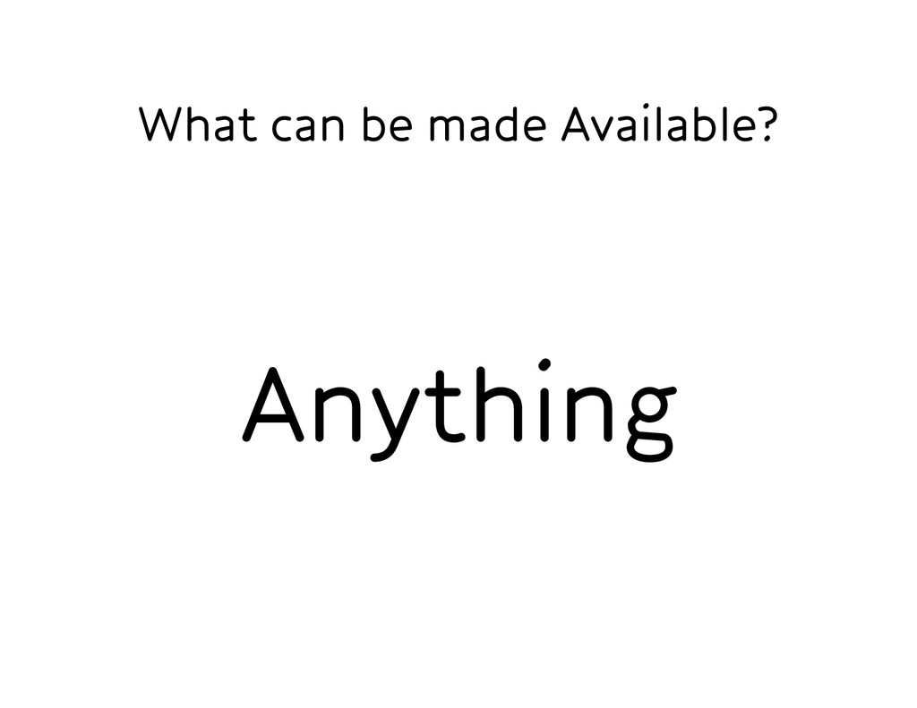 What can be made Available? Anything