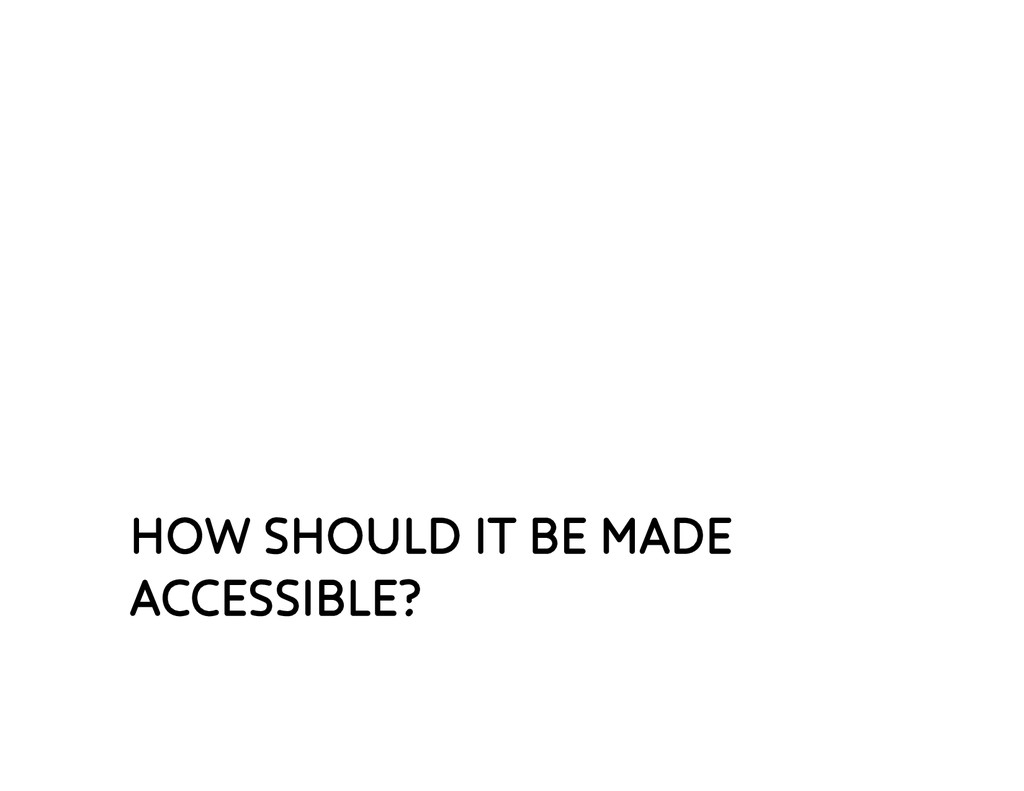 HOW SHOULD IT BE MADE ACCESSIBLE?