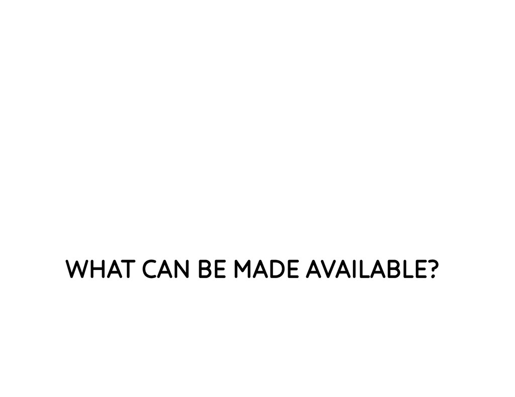 WHAT CAN BE MADE AVAILABLE?