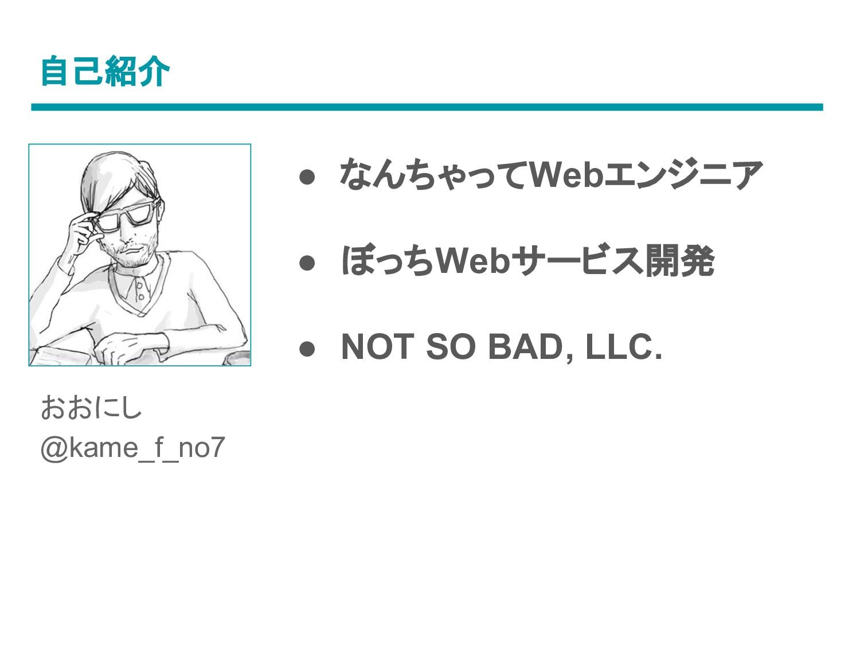 自己紹介 ● なんちゃってWebエンジニア ● ぼっちWebサービス開発 ● NOT SO B...