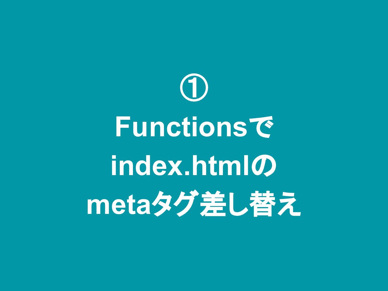 ① Functionsで index.htmlの metaタグ差し替え