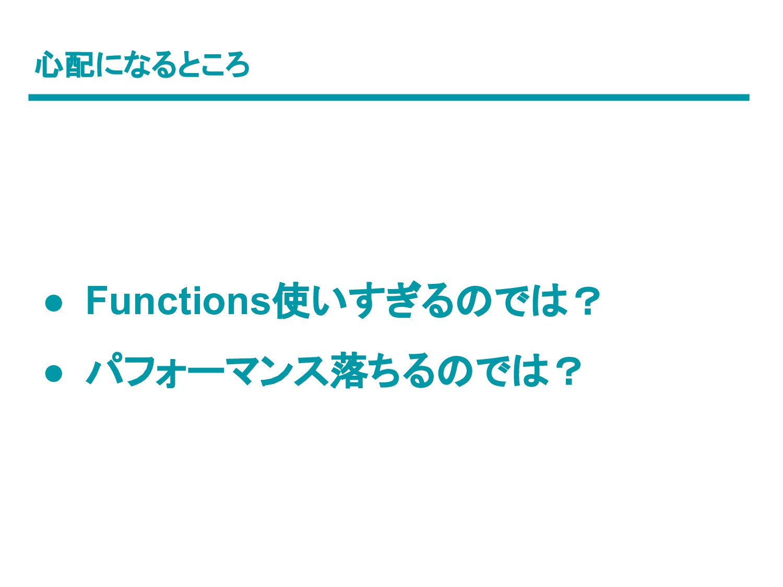 心配になるところ ● Functions使いすぎるのでは? ● パフォーマンス落ちるのでは?