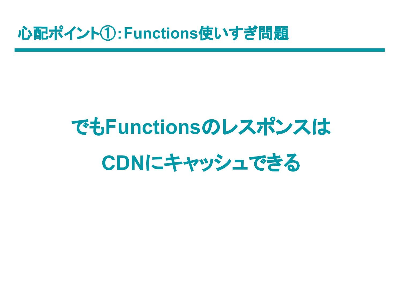 心配ポイント①:Functions使いすぎ問題 でもFunctionsのレスポンスは CDNに...