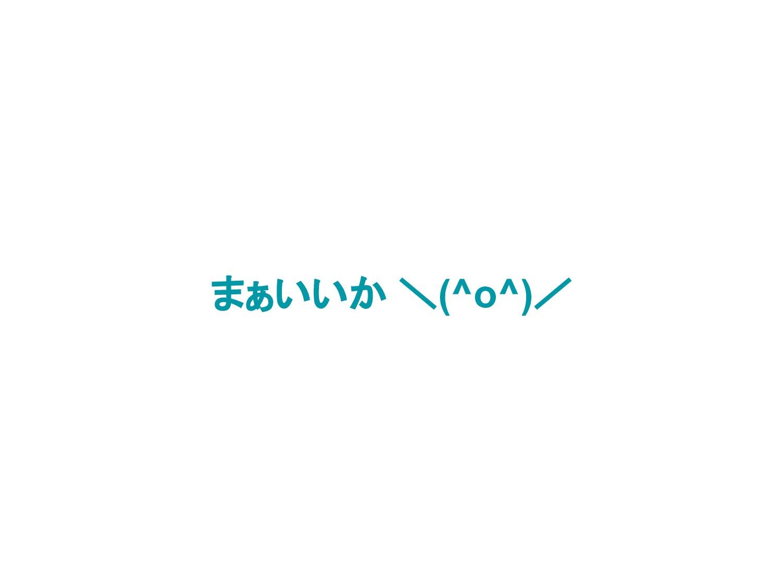 まぁいいか \(^o^)/