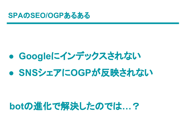 SPAのSEO/OGPあるある ● Googleにインデックスされない ● SNSシェアにOG...