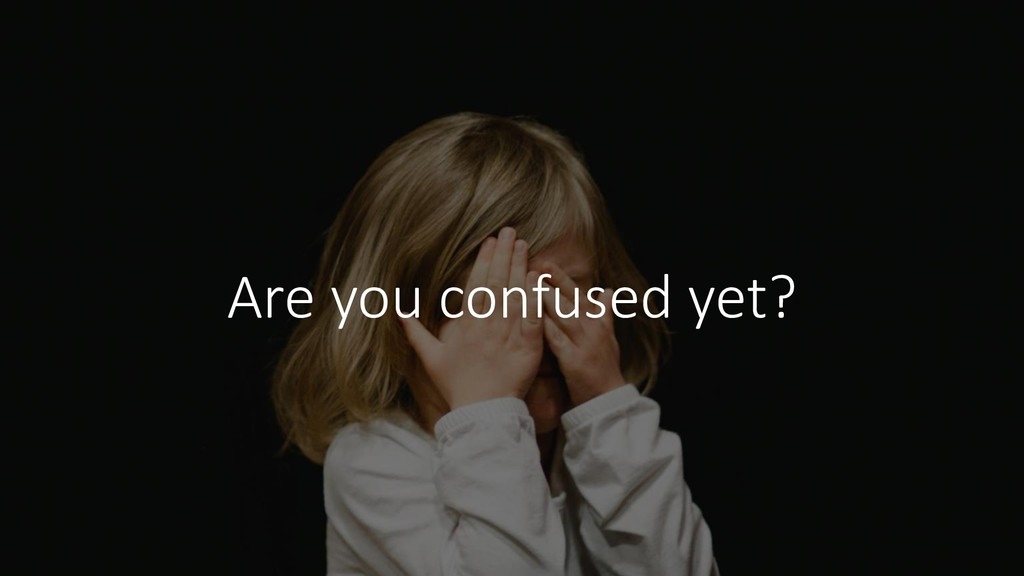 Are you confused yet?