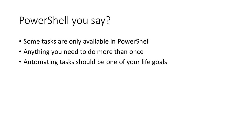 PowerShell you say? • Some tasks are only avail...