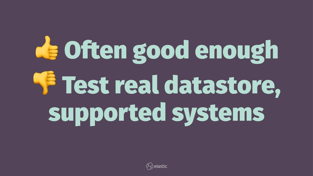 ! Often good enough ! Test real datastore, supp...