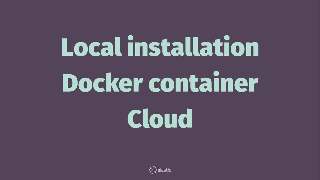Local installation Docker container Cloud
