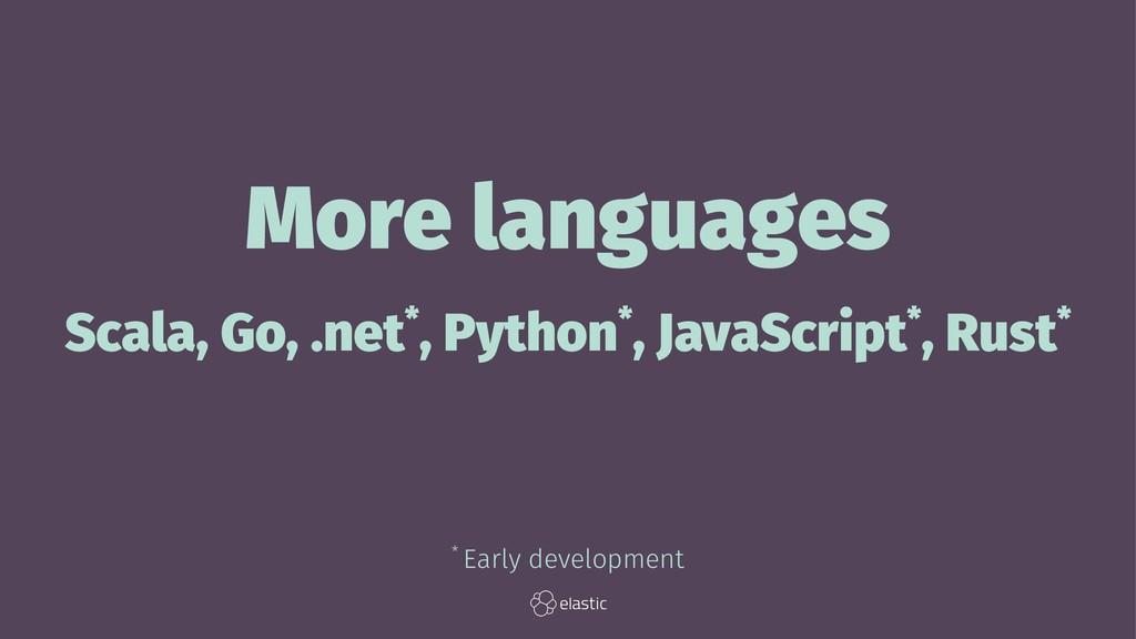 More languages Scala, Go, .net*, Python*, JavaS...