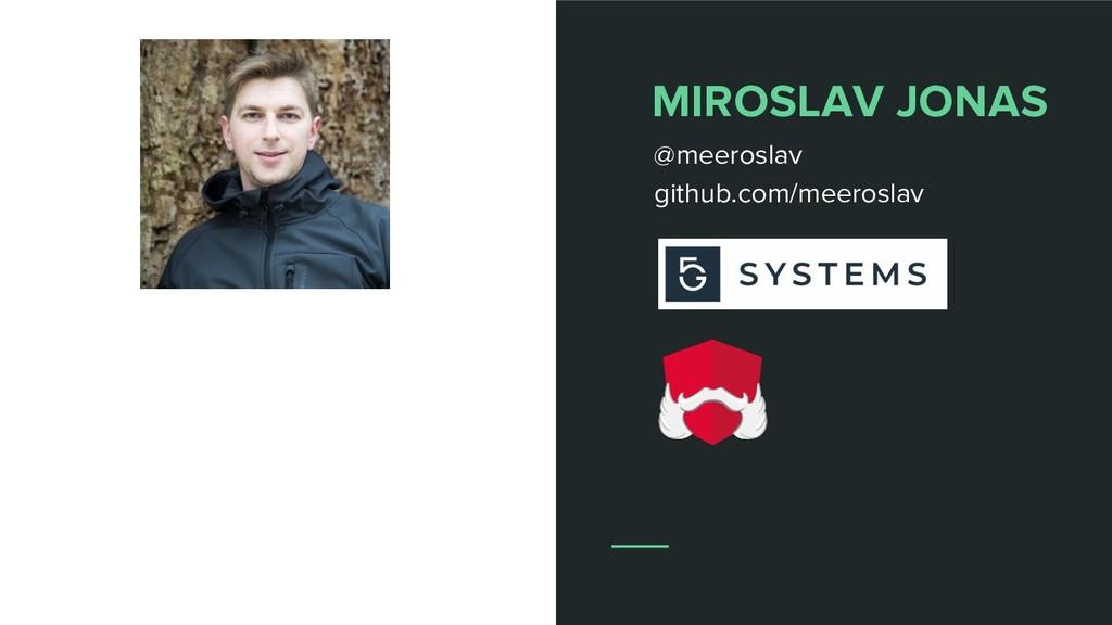 MIROSLAV JONAS @meeroslav github.com/meeroslav
