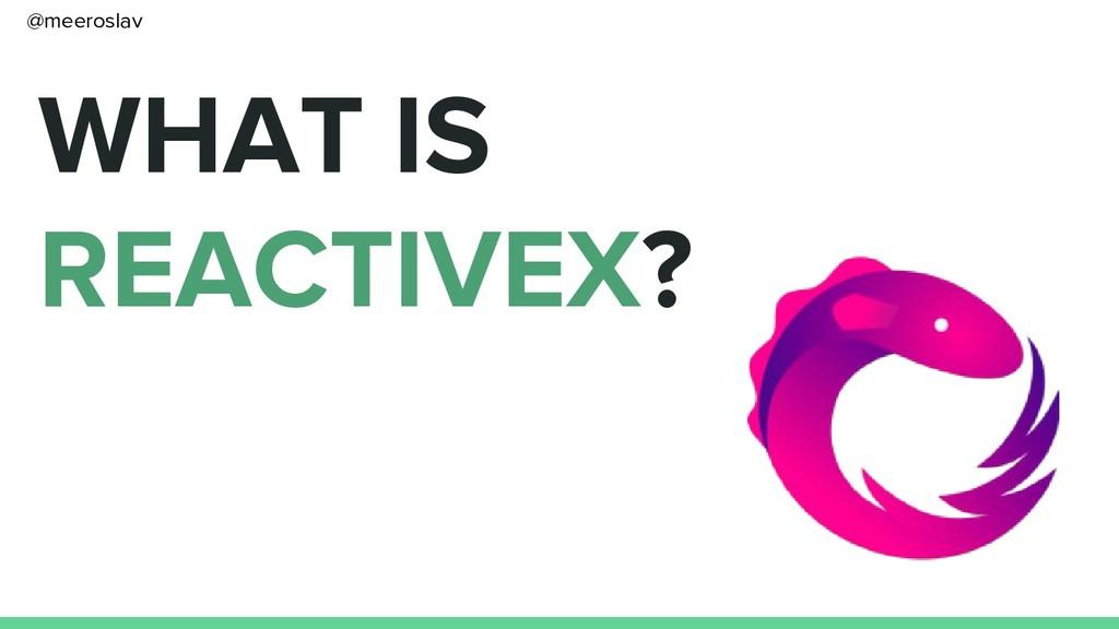 WHAT IS REACTIVEX? @meeroslav