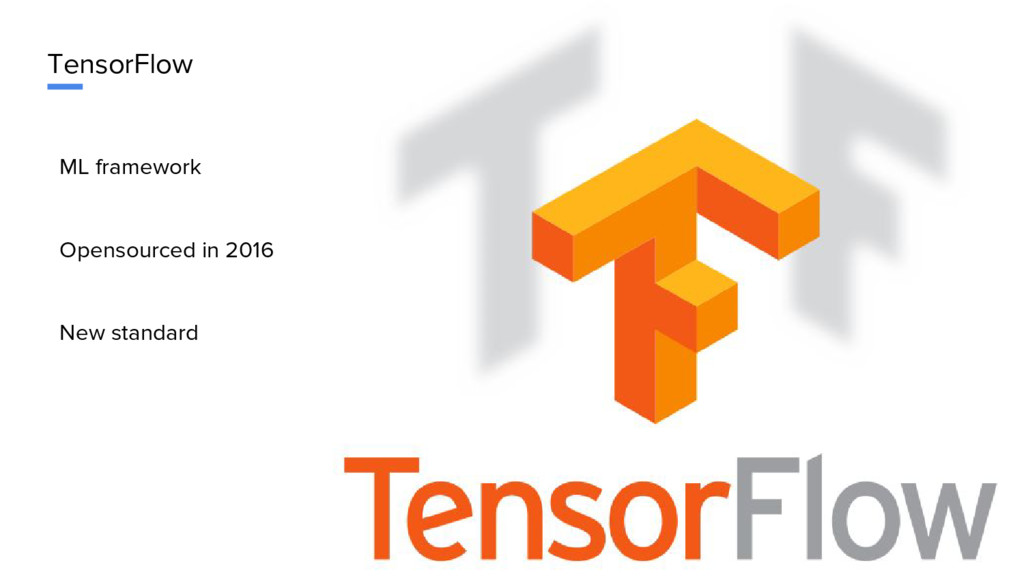 TensorFlow ML framework Opensourced in 2016 New...