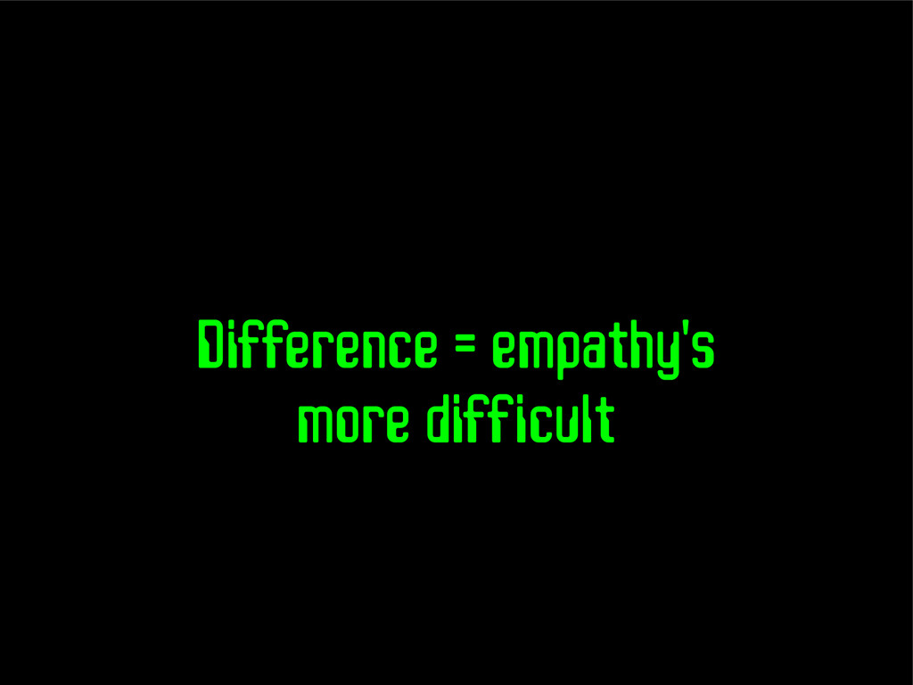 Difference = empathy's more difficult