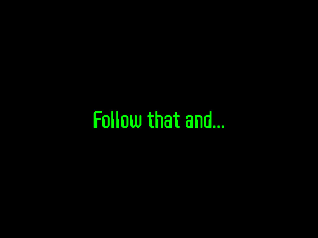 Follow that and...