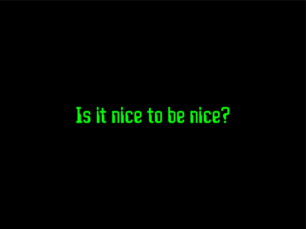 Is it nice to be nice?