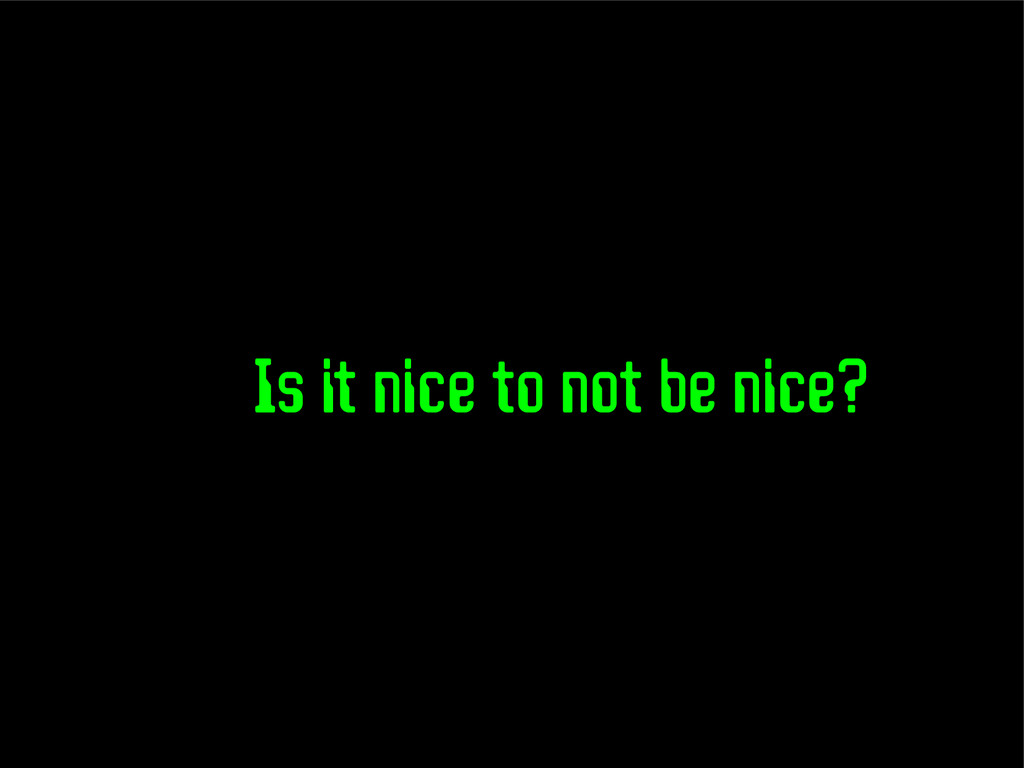 Is it nice to not be nice?
