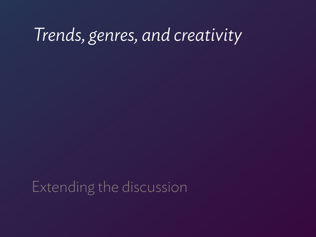 Trends, genres, and creativity Extending the di...