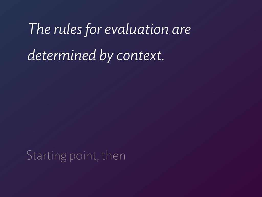The rules for evaluation are determined by cont...