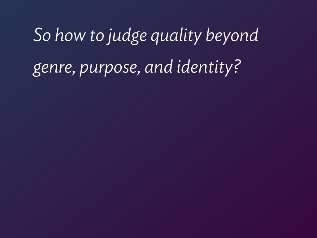 So how to judge quality beyond  genre, purpose...