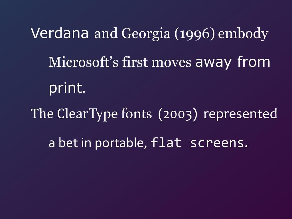 Verdana and Georgia (1996) embody  Microsoft's...
