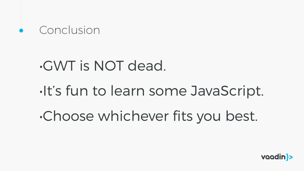 Conclusion •GWT is NOT dead. •It's fun to learn...