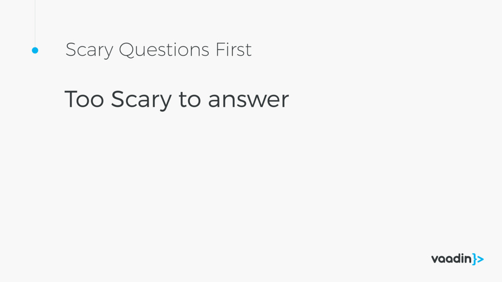 Scary Questions First Too Scary to answer