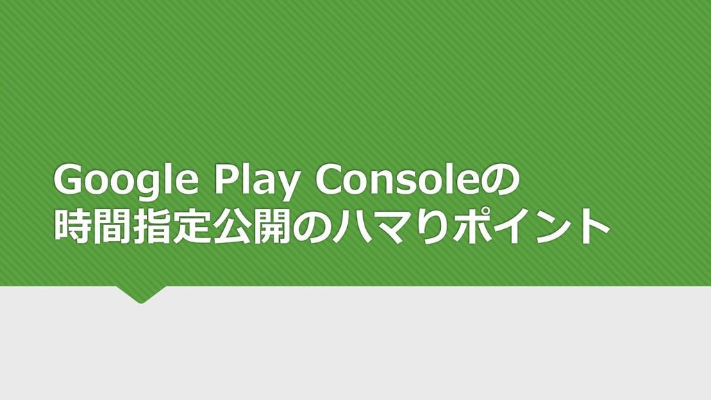 Google Play Consoleの 時間指定公開のハマりポイント